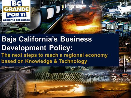 Baja California's Business Development Policy: The next steps to reach a regional economy based on Knowledge & Technology.