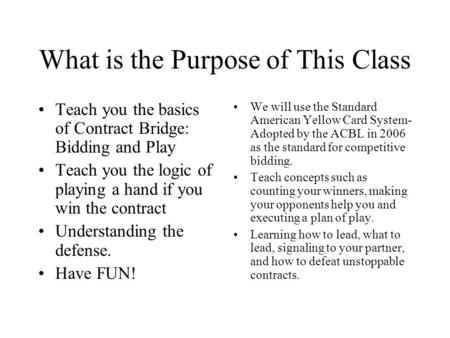 What is the Purpose of This Class Teach you the basics of Contract Bridge: Bidding and Play Teach you the logic of playing a hand if you win the contract.