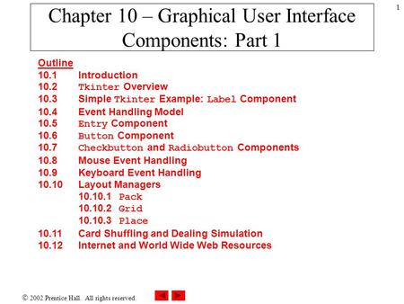  2002 Prentice Hall. All rights reserved. 1 Chapter 10 – Graphical User Interface Components: Part 1 Outline 10.1 Introduction 10.2 Tkinter Overview 10.3.