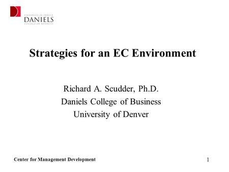 Center for Management Development 1 Strategies for an EC Environment Richard A. Scudder, Ph.D. Daniels College of Business University of Denver.