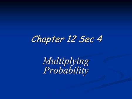 Chapter 12 Sec 4 Multiplying Probability. 2 of 13 Algebra 2 Chapter 12 Sections 4 & 5 Independent Events In situations with two independent events, you.