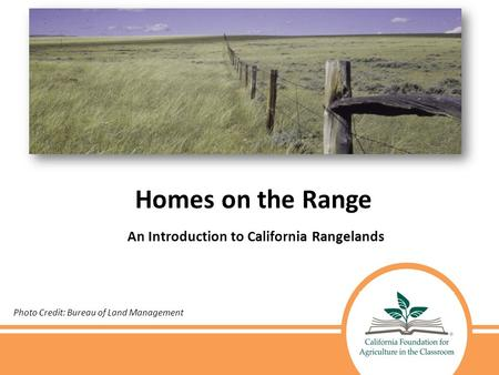 Homes on the Range An Introduction to California Rangelands Photo Credit: Bureau of Land Management.