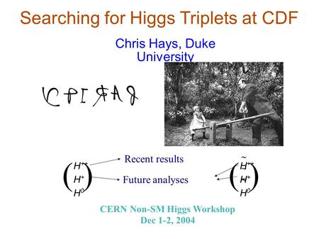 Searching for Higgs Triplets at CDF Chris Hays, Duke University CERN Non-SM Higgs Workshop Dec 1-2, 2004 ( ) H ++ H + H 0 Recent results Future analyses.