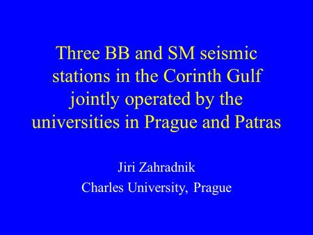 Three BB and SM seismic stations in the Corinth Gulf jointly operated by the universities in Prague and Patras Jiri Zahradnik Charles University, Prague.