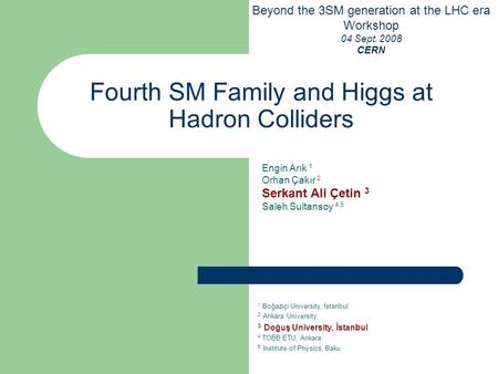 Fourth SM Family and Higgs at Hadron Colliders Beyond the 3SM generation at the LHC era Workshop 04 Sept. 2008 CERN Engin Arık 1 Orhan Çakır 2 Serkant.