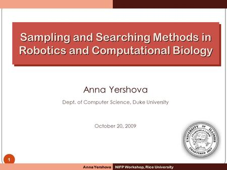 1 Anna Yershova Dept. of Computer Science, Duke University October 20, 2009 Anna Yershova NIFP Workshop, Rice University Sampling and Searching Methods.