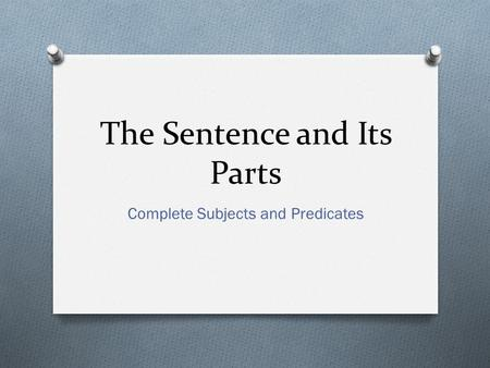 The Sentence and Its Parts Complete Subjects and Predicates.