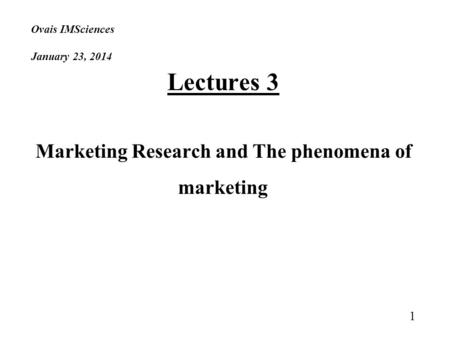Ovais IMSciences January 23, 2014 Lectures 3 Marketing Research and The phenomena of marketing 1.