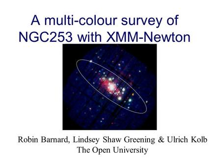A multi-colour survey of NGC253 with XMM-Newton Robin Barnard, Lindsey Shaw Greening & Ulrich Kolb The Open University.