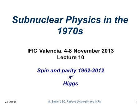 1 A. Bettini LSC, Padova University and INFN Subnuclear Physics in the 1970s 22-Oct-15 IFIC Valencia. 4-8 November 2013 Lecture 10 Spin and parity 1962-2012.