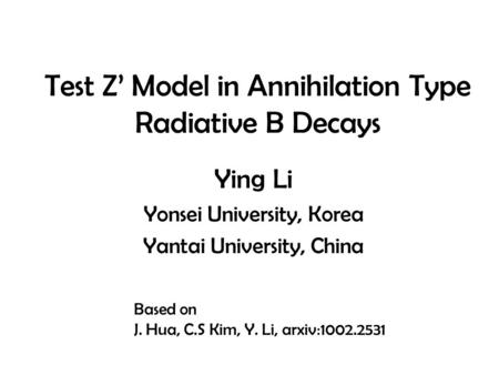Test Z' Model in Annihilation Type Radiative B Decays Ying Li Yonsei University, Korea Yantai University, China Based on J. Hua, C.S Kim, Y. Li, arxiv:1002.2531.