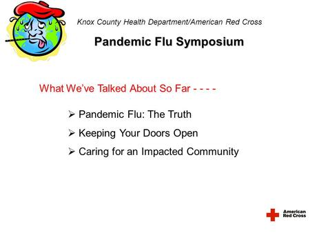 Knox County Health Department/American Red Cross Pandemic Flu Symposium What We've Talked About So Far - - - -  Pandemic Flu: The Truth  Keeping Your.