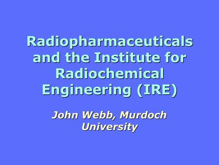 Radiopharmaceuticals and the Institute for Radiochemical Engineering (IRE) John Webb, Murdoch University.