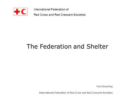 International Federation of Red Cross and Red Crescent Societies Tore Svenning International Federation of Red Cross and Red Crescent Societies The Federation.