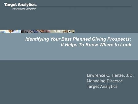 Identifying Your Best Planned Giving Prospects: It Helps To Know Where to Look Lawrence C. Henze, J.D. Managing Director Target Analytics.