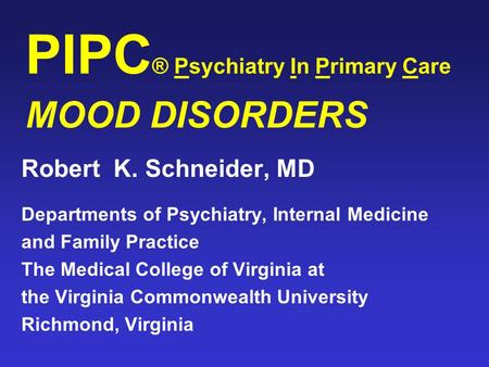 PIPC ® Psychiatry In Primary Care MOOD DISORDERS Robert K. Schneider, MD Departments of Psychiatry, Internal Medicine and Family Practice The Medical College.