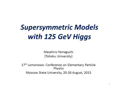 Supersymmetric Models with 125 GeV Higgs Masahiro Yamaguchi (Tohoku University) 17 th Lomonosov Conference on Elementary Particle Physics Moscow State.