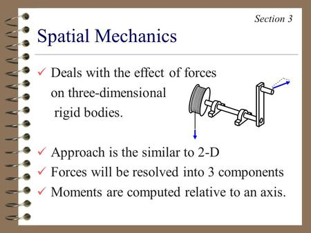 Deals with the effect of forces on three-dimensional rigid bodies. Approach is the similar to 2-D Forces will be resolved into 3 components Moments are.