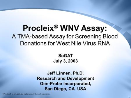 1 Procleix ® WNV Assay: A TMA-based Assay for Screening Blood Donations for West Nile Virus RNA Jeff Linnen, Ph.D. Research and Development Gen-Probe Incorporated,