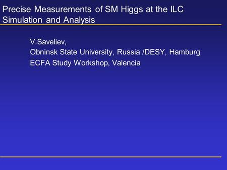 Precise Measurements of SM Higgs at the ILC Simulation and Analysis V.Saveliev, Obninsk State University, Russia /DESY, Hamburg ECFA Study Workshop, Valencia.