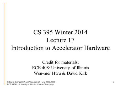 © David Kirk/NVIDIA and Wen-mei W. Hwu, 2007-2009 ECE 498AL, University of Illinois, Urbana-Champaign 1 CS 395 Winter 2014 Lecture 17 Introduction to Accelerator.