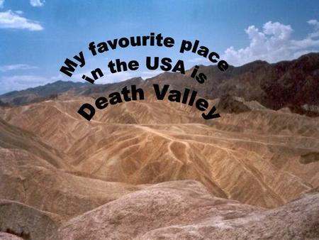 My favourite place in the USA is Death Valley. Death Valley is exactly the Mohave Desert. The Valley is in south California. In 1913 the temperature.