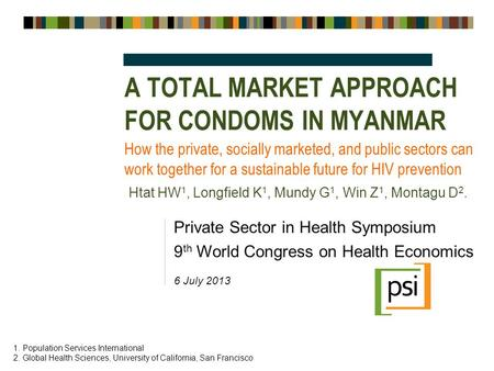 A TOTAL MARKET APPROACH FOR CONDOMS IN MYANMAR Private Sector in Health Symposium 9 th World Congress on Health Economics 6 July 2013 How the private,
