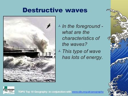 Destructive waves In the foreground - what are the characteristics of the waves? This type of wave has lots of energy.