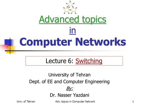 Univ. of TehranAdv. topics in Computer Network1 Advanced topics in Computer Networks University of Tehran Dept. of EE and Computer Engineering By: Dr.