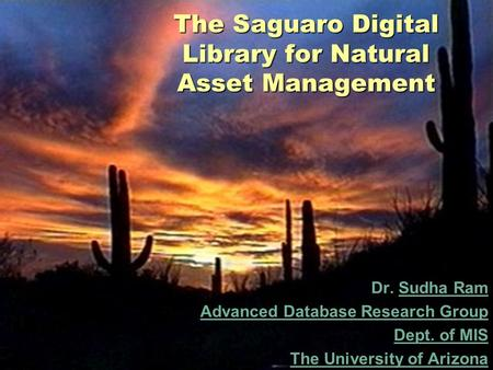 The Saguaro Digital Library for Natural Asset Management Dr. Sudha RamSudha Ram Advanced Database Research Group Dept. of MIS The University of Arizona.