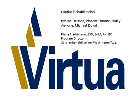 Cardiac Rehabilitation By: Joe DeRose, Vincent Simone, Haley Aimone, Michael Dowd Diane Fredrickson, BSN, EdM, RN, BC Program Director Cardiac Rehabilitation-