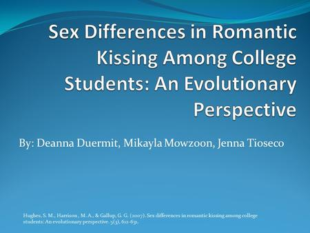 By: Deanna Duermit, Mikayla Mowzoon, Jenna Tioseco Hughes, S. M., Harrison, M. A., & Gallup, G. G. (2007). Sex differences in romantic kissing among college.