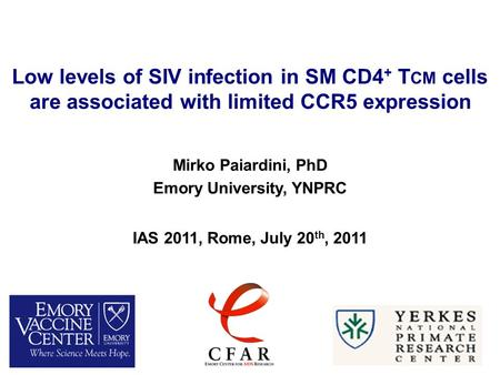 Low levels of SIV infection in SM CD4 + T CM cells are associated with limited CCR5 expression Mirko Paiardini, PhD Emory University, YNPRC IAS 2011, Rome,