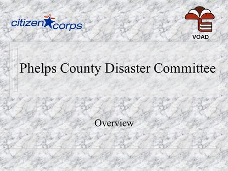 Phelps County Disaster Committee Overview VOAD. History... n Formed as an ad-hoc response to Beaver Manor subdivision flooding, April 2002. n Organized.