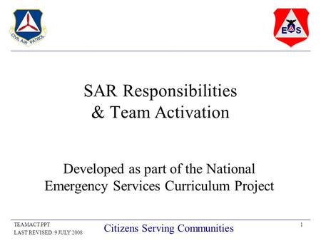 1TEAMACT.PPT LAST REVISED: 9 JULY 2008 Citizens Serving Communities SAR Responsibilities & Team Activation Developed as part of the National Emergency.