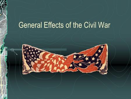 General Effects of the Civil War. Families and friends were often pitted against one another. Southern troops became increasingly younger and poorly equipped.
