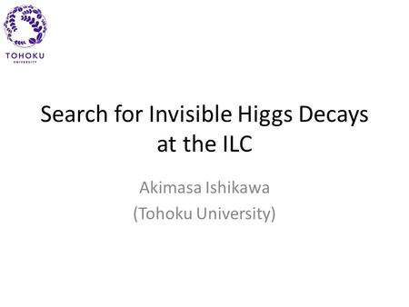 Search for Invisible Higgs Decays at the ILC Akimasa Ishikawa (Tohoku University)