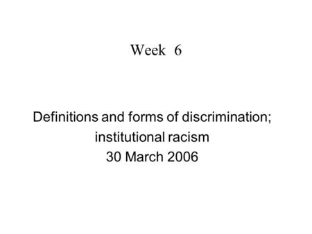 Week 6 Definitions and forms of discrimination; institutional racism 30 March 2006.