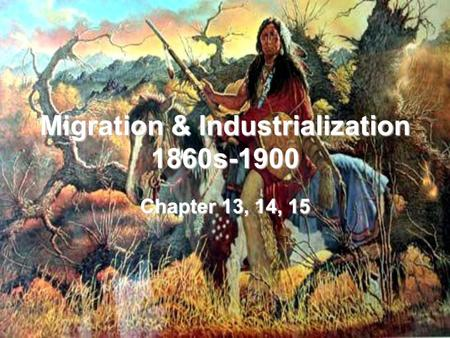 Migration & Industrialization 1860s-1900 Chapter 13, 14, 15.