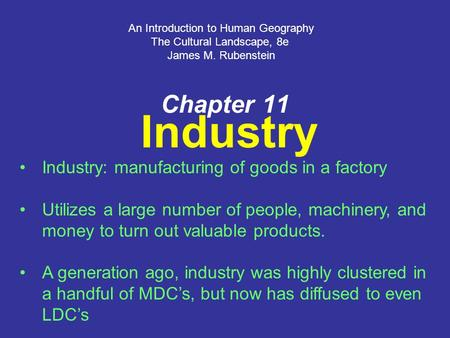 Chapter 11 Industry An Introduction to Human Geography The Cultural Landscape, 8e James M. Rubenstein Industry: manufacturing of goods in a factory Utilizes.