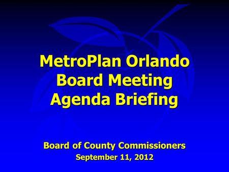 MetroPlan Orlando Board Meeting Agenda Briefing Board of County Commissioners September 11, 2012.