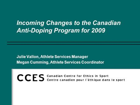 Incoming Changes to the Canadian Anti-Doping Program for 2009 Julie Vallon, Athlete Services Manager Megan Cumming, Athlete Services Coordinator.