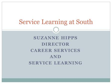 SUZANNE HIPPS DIRECTOR CAREER SERVICES AND SERVICE LEARNING Service Learning at South.