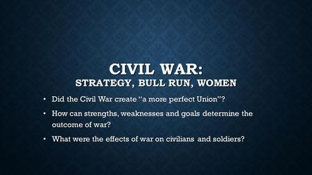 "CIVIL WAR: STRATEGY, BULL RUN, WOMEN Did the Civil War create ""a more perfect Union""? Did the Civil War create ""a more perfect Union""? How can strengths,"