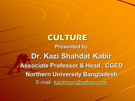 1 CULTURE Presented by Dr. Kazi Shahdat Kabir Associate Professor & Head, CGED Northern University Bangladesh