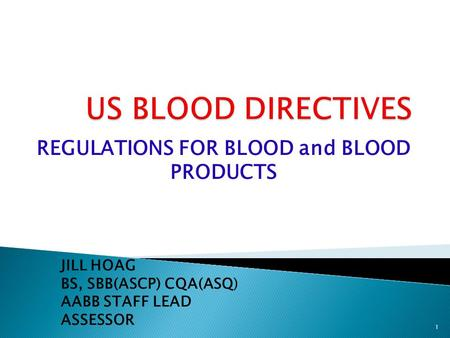REGULATIONS FOR BLOOD and BLOOD PRODUCTS JILL HOAG BS, SBB(ASCP) CQA(ASQ) AABB STAFF LEAD ASSESSOR 1.