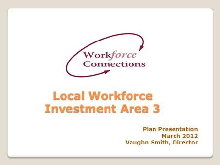 Local Workforce Investment Area 3 Plan Presentation March 2012 Vaughn Smith, Director.