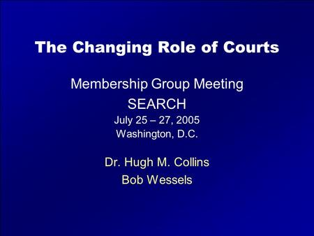 The Changing Role of Courts Membership Group Meeting SEARCH July 25 – 27, 2005 Washington, D.C. Dr. Hugh M. Collins Bob Wessels.