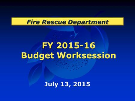 FY 2015-16 Budget Worksession Fire Rescue Department July 13, 2015.