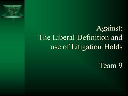 Against: The Liberal Definition and use of Litigation Holds Team 9.